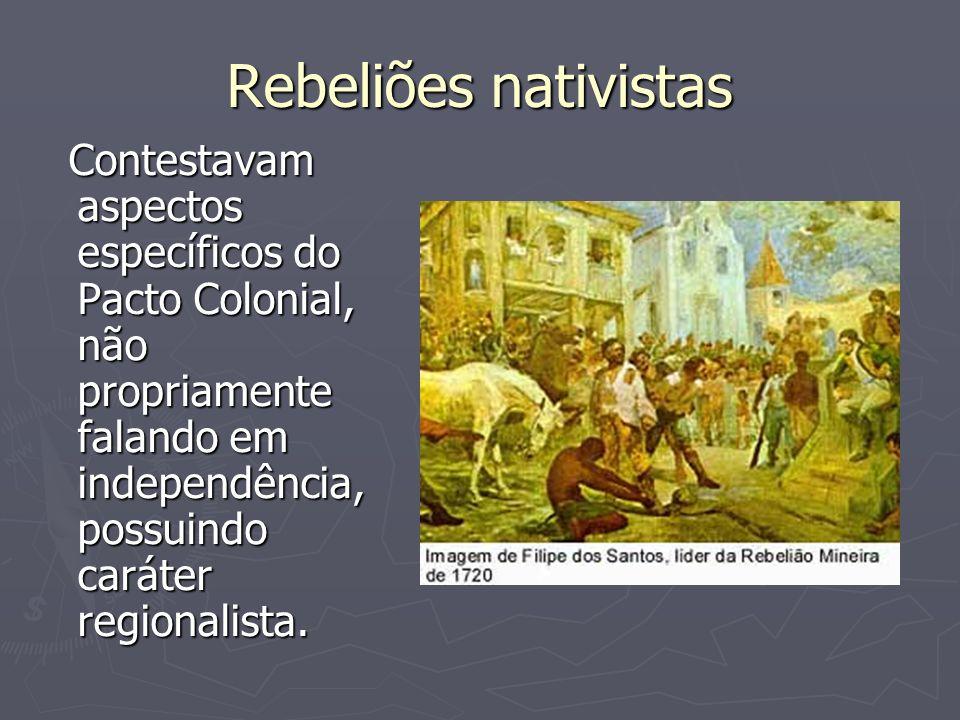 Rebeliões nativistasContestavam aspectos específicos do Pacto Colonial, não propriamente falando em independência, possuindo caráter regionalista.