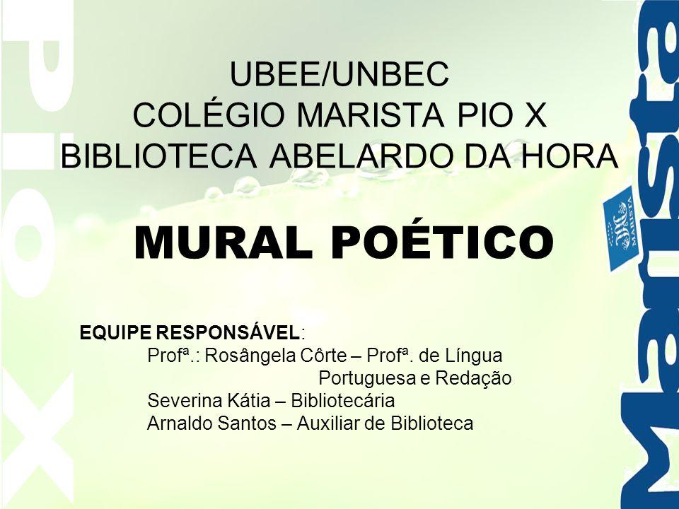 Pio X UBEE/UNBEC COLÉGIO MARISTA PIO X BIBLIOTECA ABELARDO DA HORA MURAL POÉTICO. EQUIPE RESPONSÁVEL: