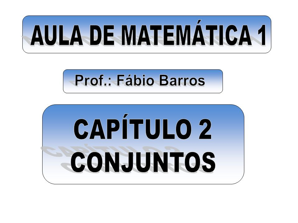 AULA DE MATEMÁTICA 1 Prof.: Fábio Barros CAPÍTULO 2 CONJUNTOS