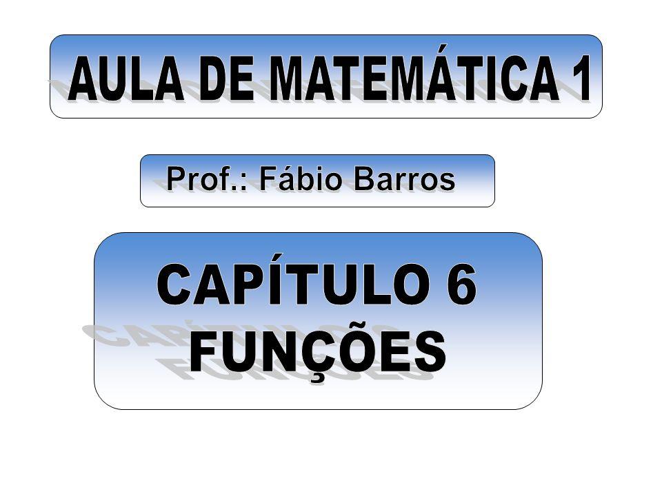 AULA DE MATEMÁTICA 1 Prof.: Fábio Barros CAPÍTULO 6 FUNÇÕES