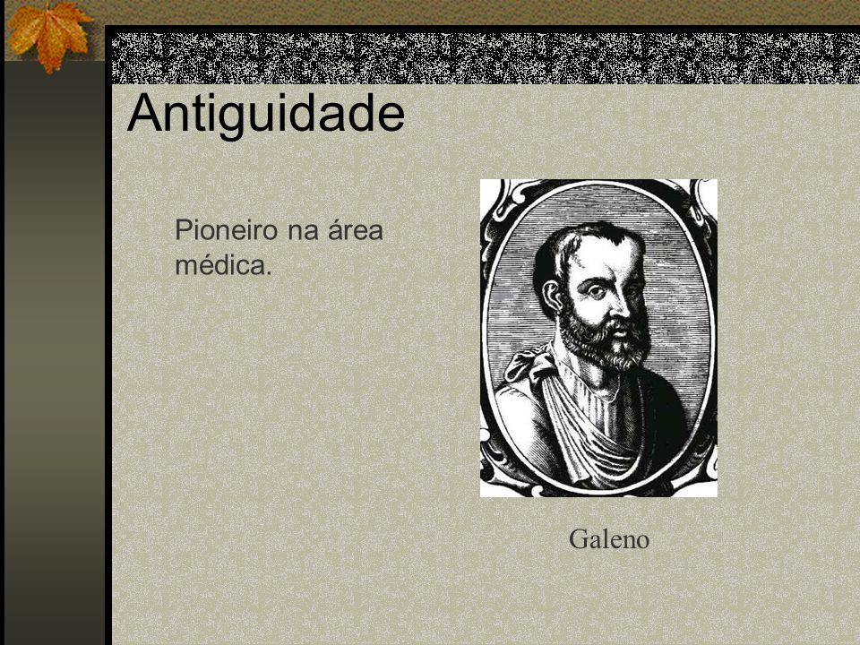 Antiguidade Pioneiro na área médica. Galeno