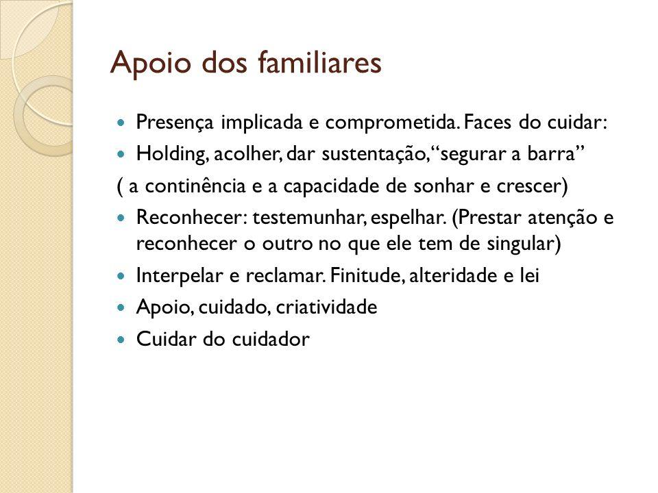 Apoio dos familiares Presença implicada e comprometida. Faces do cuidar: Holding, acolher, dar sustentação, segurar a barra