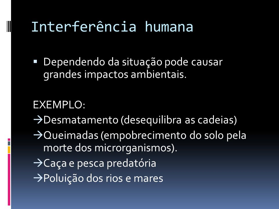 Interferência humanaDependendo da situação pode causar grandes impactos ambientais. EXEMPLO: Desmatamento (desequilibra as cadeias)
