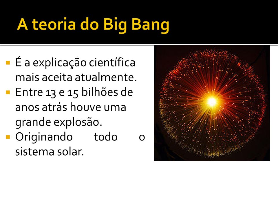 A teoria do Big Bang É a explicação científica mais aceita atualmente.