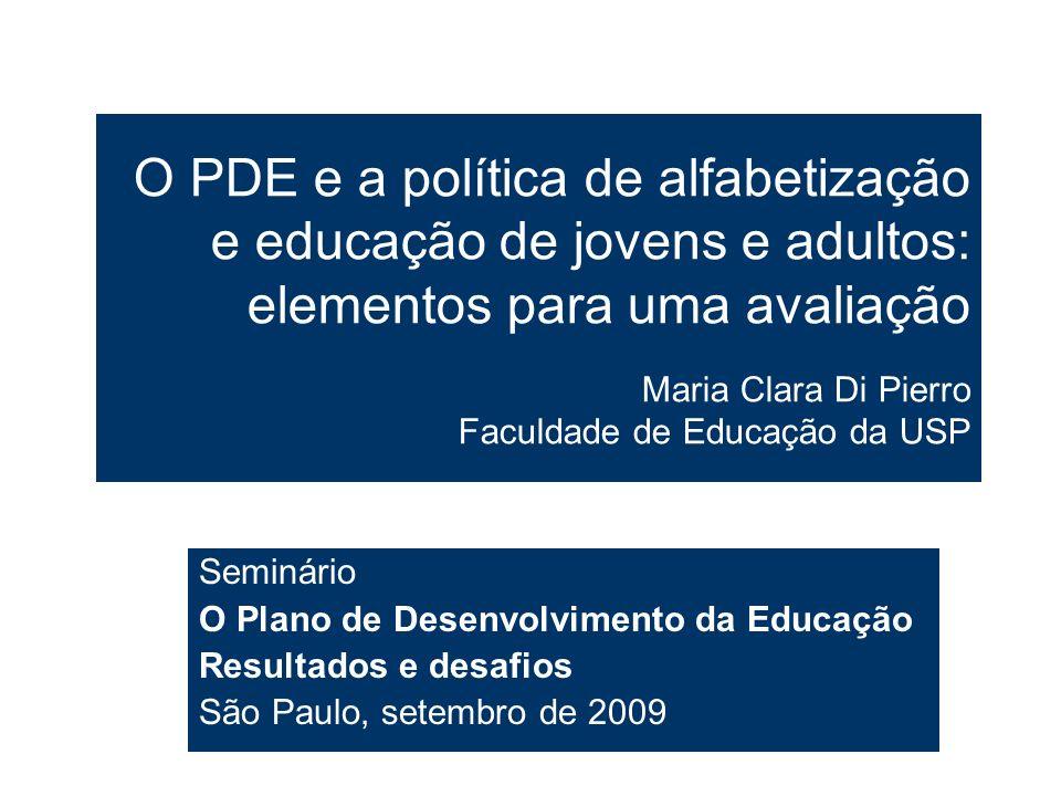 O PDE e a política de alfabetização e educação de jovens e adultos: elementos para uma avaliação Maria Clara Di Pierro Faculdade de Educação da USP