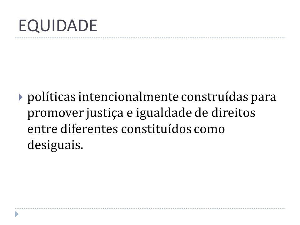 EQUIDADEpolíticas intencionalmente construídas para promover justiça e igualdade de direitos entre diferentes constituídos como desiguais.