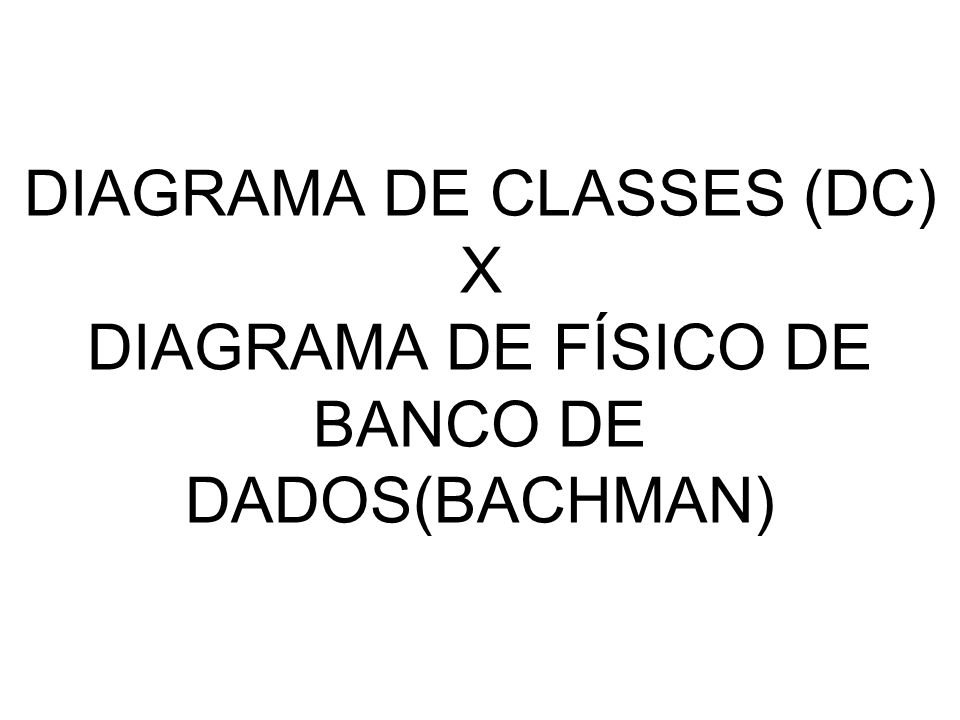 DIAGRAMA DE CLASSES (DC) X DIAGRAMA DE FÍSICO DE BANCO DE DADOS(BACHMAN)