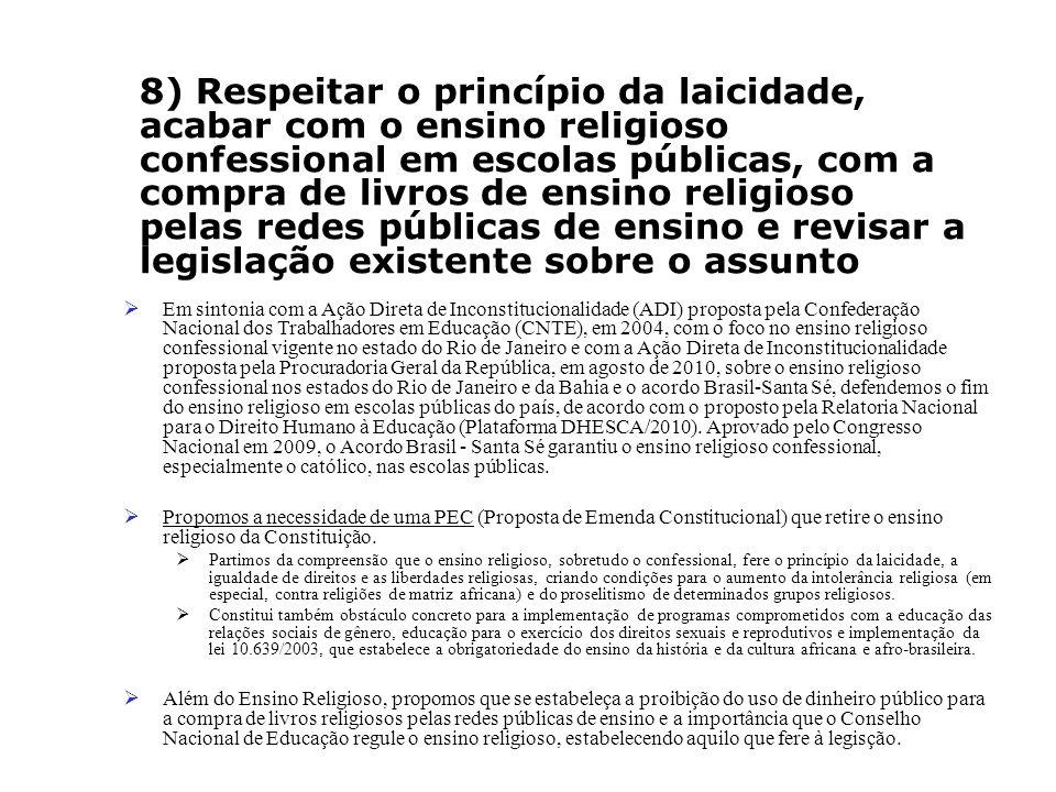 8) Respeitar o princípio da laicidade, acabar com o ensino religioso confessional em escolas públicas, com a compra de livros de ensino religioso pelas redes públicas de ensino e revisar a legislação existente sobre o assunto