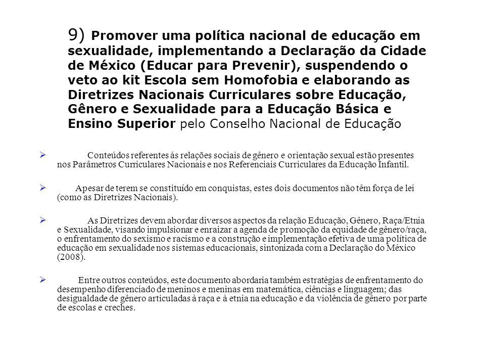 9) Promover uma política nacional de educação em sexualidade, implementando a Declaração da Cidade de México (Educar para Prevenir), suspendendo o veto ao kit Escola sem Homofobia e elaborando as Diretrizes Nacionais Curriculares sobre Educação, Gênero e Sexualidade para a Educação Básica e Ensino Superior pelo Conselho Nacional de Educação