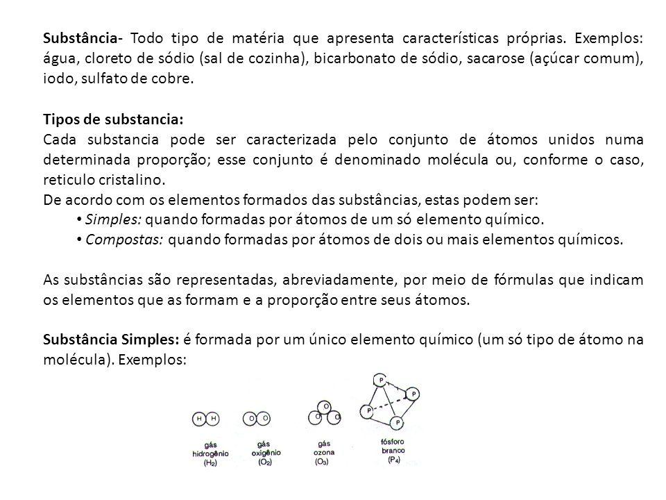 Substância- Todo tipo de matéria que apresenta características próprias. Exemplos: água, cloreto de sódio (sal de cozinha), bicarbonato de sódio, sacarose (açúcar comum), iodo, sulfato de cobre.