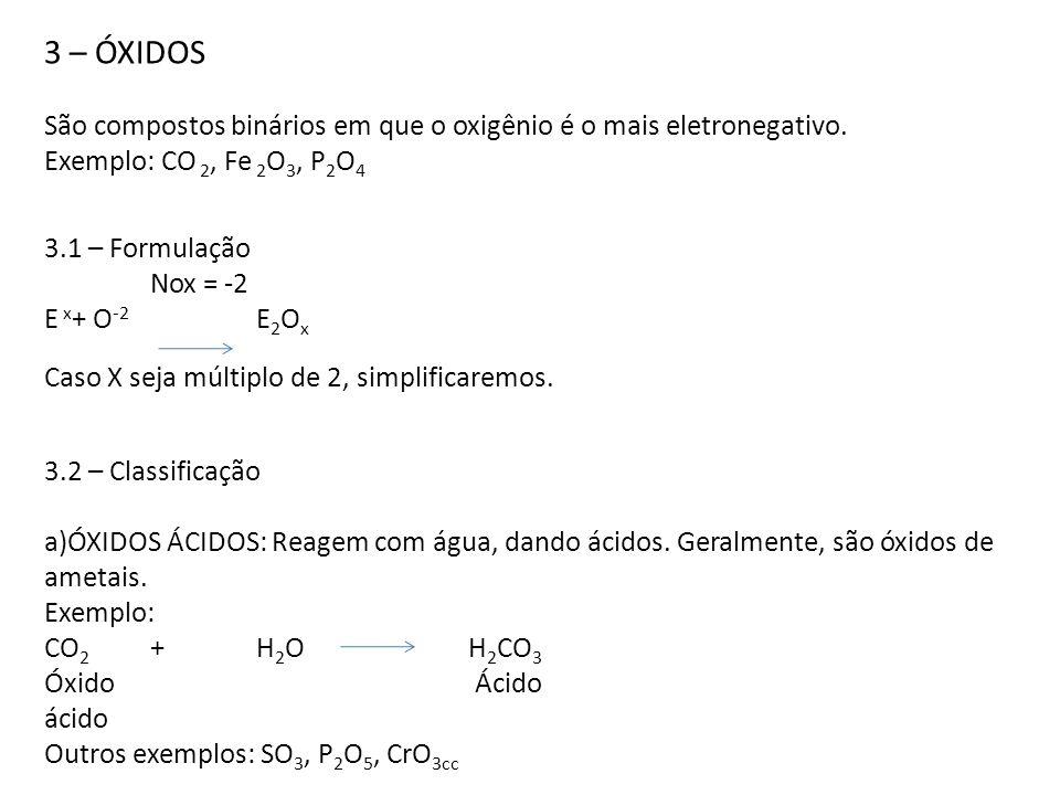 3 – ÓXIDOS São compostos binários em que o oxigênio é o mais eletronegativo. Exemplo: CO 2, Fe 2O3, P2O4.