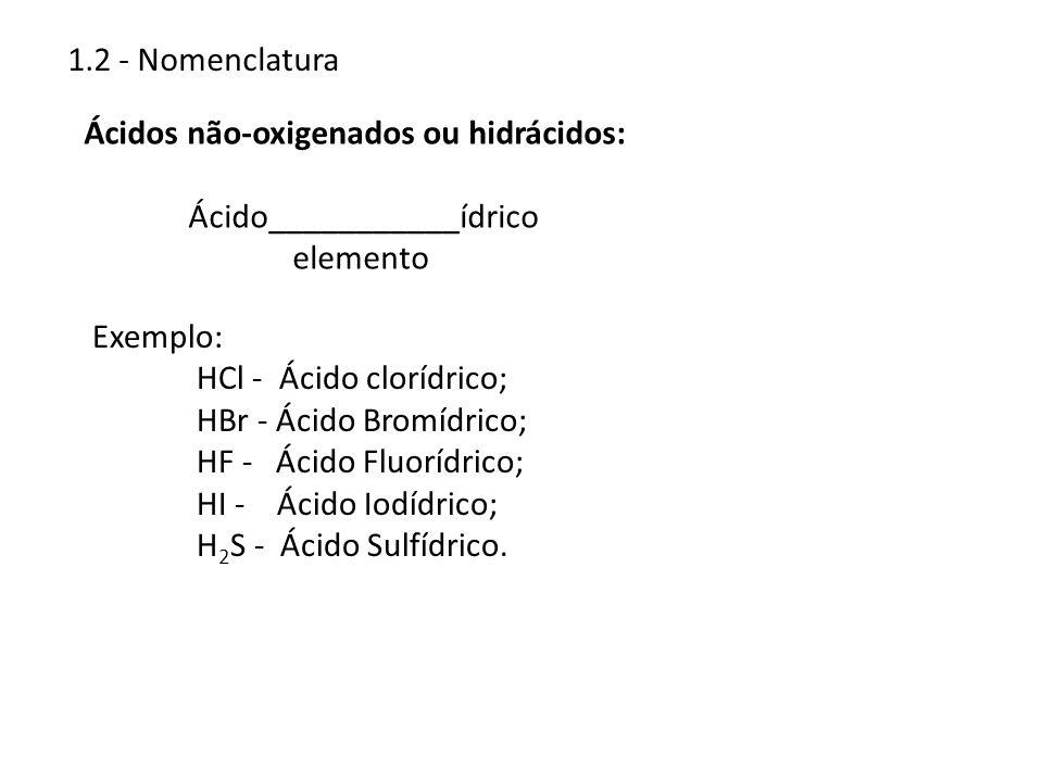1.2 - NomenclaturaÁcidos não-oxigenados ou hidrácidos: Ácido___________ídrico. elemento. Exemplo: HCl - Ácido clorídrico;