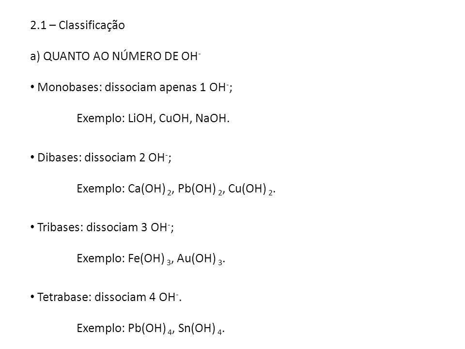 2.1 – Classificação a) QUANTO AO NÚMERO DE OH- Monobases: dissociam apenas 1 OH-; Exemplo: LiOH, CuOH, NaOH.