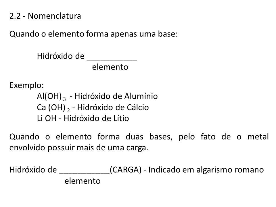 2.2 - Nomenclatura Quando o elemento forma apenas uma base: Hidróxido de ___________. elemento. Exemplo: