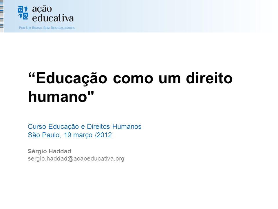 Educação como um direito humano Curso Educação e Direitos Humanos São Paulo, 19 março /2012 Sérgio Haddad sergio.haddad@acaoeducativa.org