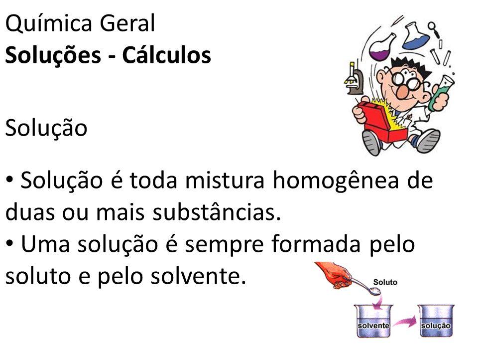 Química Geral Soluções - Cálculos. Solução. Solução é toda mistura homogênea de duas ou mais substâncias.