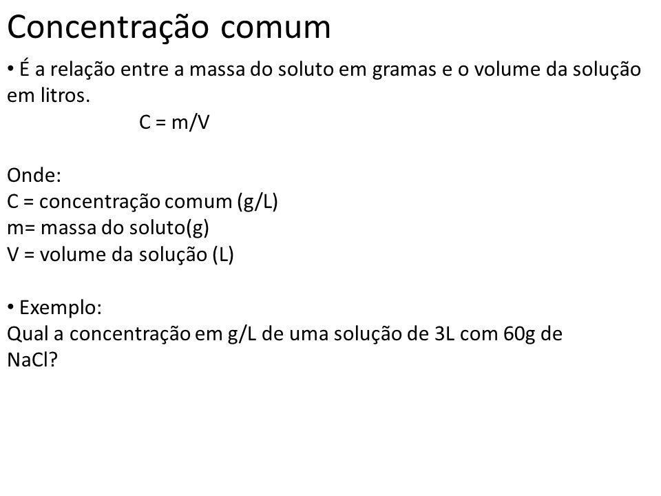 Concentração comum É a relação entre a massa do soluto em gramas e o volume da solução em litros. C = m/V.