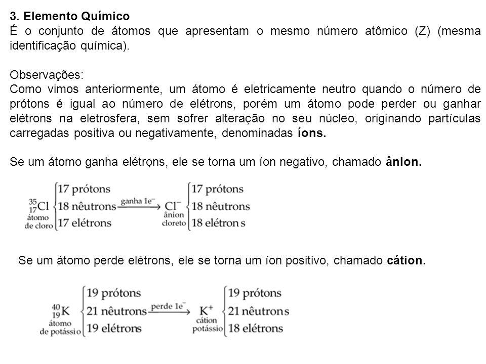 3. Elemento Químico É o conjunto de átomos que apresentam o mesmo número atômico (Z) (mesma identificação química).