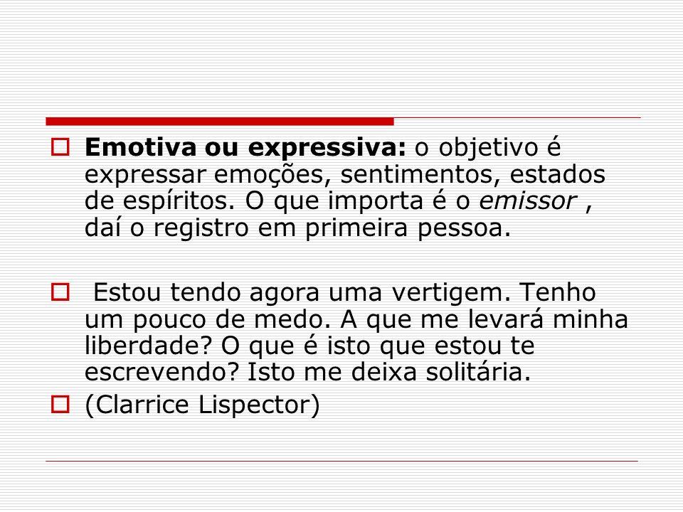 Emotiva ou expressiva: o objetivo é expressar emoções, sentimentos, estados de espíritos. O que importa é o emissor , daí o registro em primeira pessoa.