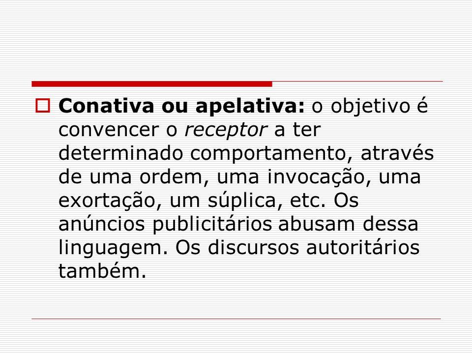 Conativa ou apelativa: o objetivo é convencer o receptor a ter determinado comportamento, através de uma ordem, uma invocação, uma exortação, um súplica, etc.