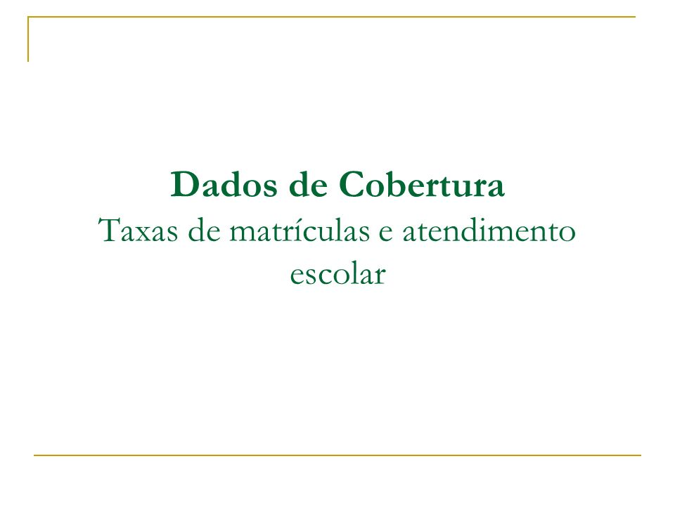 Dados de Cobertura Taxas de matrículas e atendimento escolar