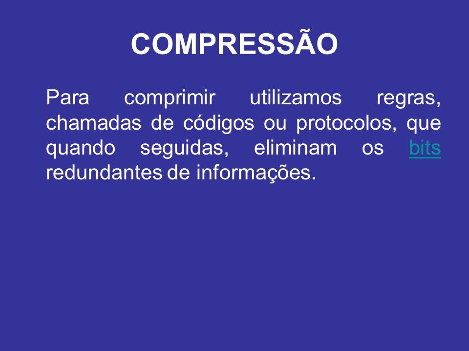 COMPRESSÃO Para comprimir utilizamos regras, chamadas de códigos ou protocolos, que quando seguidas, eliminam os bits redundantes de informações.