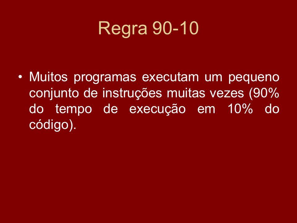 Regra 90-10 Muitos programas executam um pequeno conjunto de instruções muitas vezes (90% do tempo de execução em 10% do código).