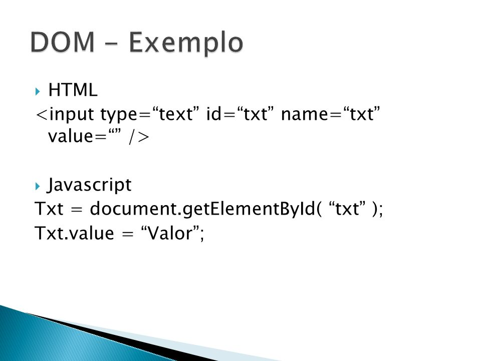 DOM - Exemplo HTML. <input type= text id= txt name= txt value= /> Javascript. Txt = document.getElementById( txt );