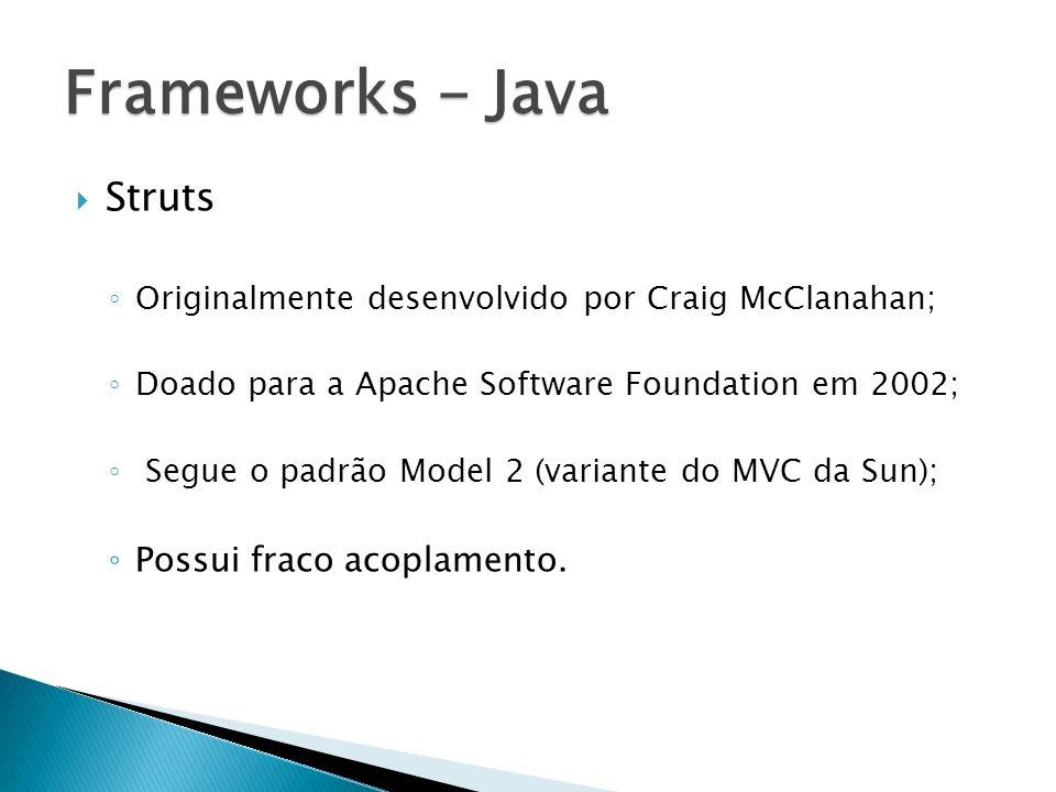 Frameworks - Java Struts Possui fraco acoplamento.
