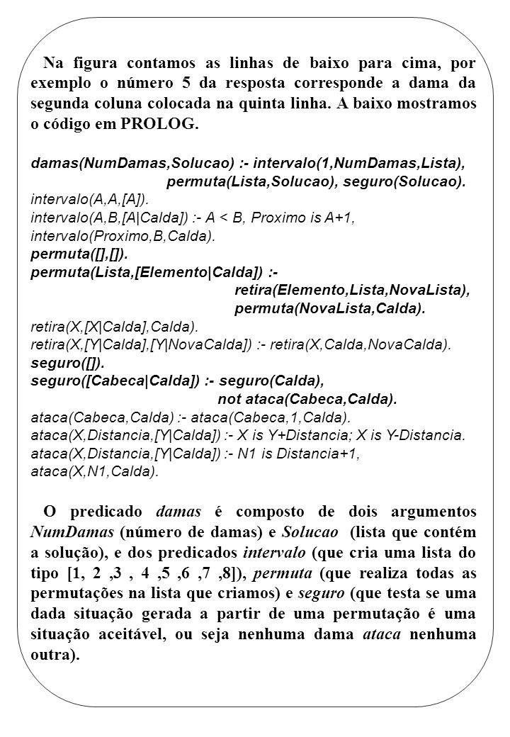 Na figura contamos as linhas de baixo para cima, por exemplo o número 5 da resposta corresponde a dama da segunda coluna colocada na quinta linha. A baixo mostramos o código em PROLOG.