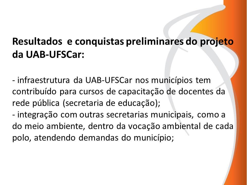 Resultados e conquistas preliminares do projeto da UAB-UFSCar: - infraestrutura da UAB-UFSCar nos municípios tem contribuído para cursos de capacitação de docentes da rede pública (secretaria de educação); - integração com outras secretarias municipais, como a do meio ambiente, dentro da vocação ambiental de cada polo, atendendo demandas do município;