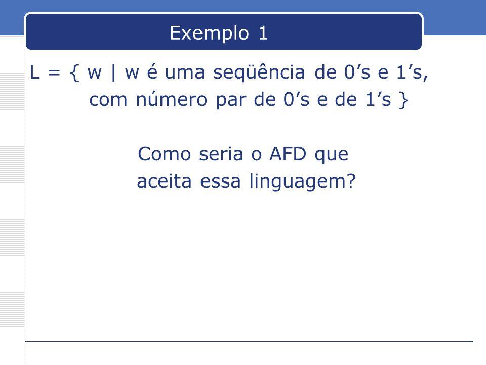 Exemplo 1 L = { w | w é uma seqüência de 0's e 1's, com número par de 0's e de 1's } Como seria o AFD que.