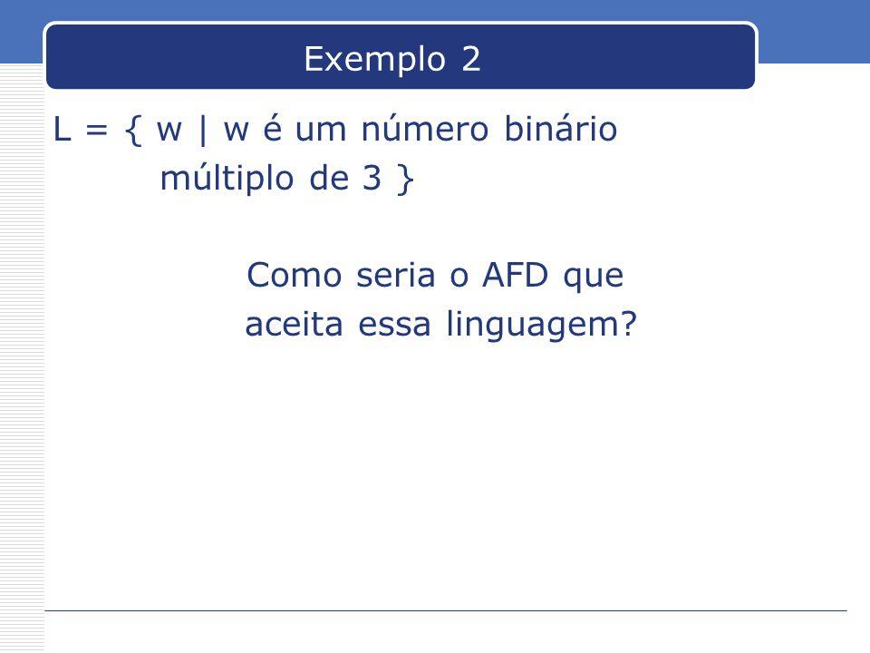 Exemplo 2 L = { w | w é um número binário. múltiplo de 3 } Como seria o AFD que.