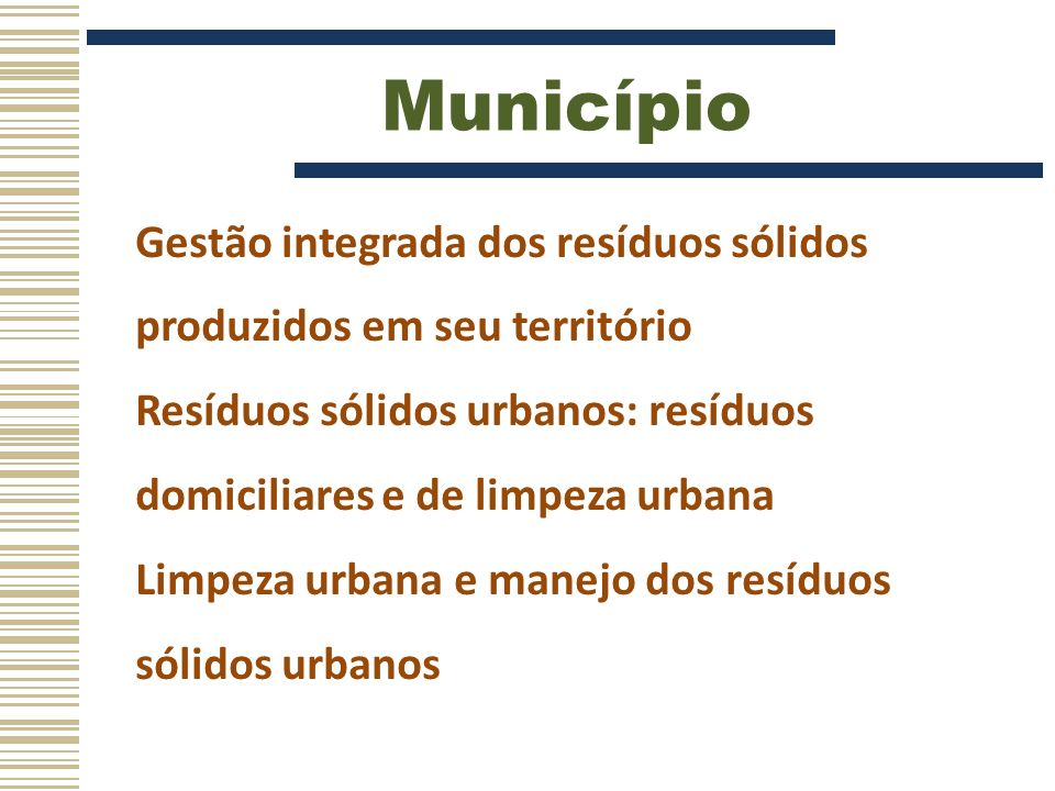 Município Gestão integrada dos resíduos sólidos produzidos em seu território. Resíduos sólidos urbanos: resíduos domiciliares e de limpeza urbana.