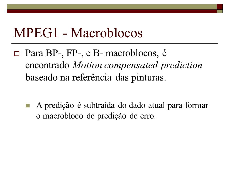 MPEG1 - Macroblocos Para BP-, FP-, e B- macroblocos, é encontrado Motion compensated-prediction baseado na referência das pinturas.