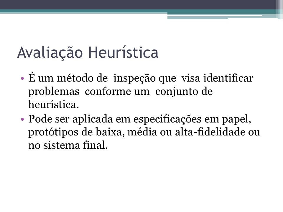 Avaliação Heurística É um método de inspeção que visa identificar problemas conforme um conjunto de heurística.