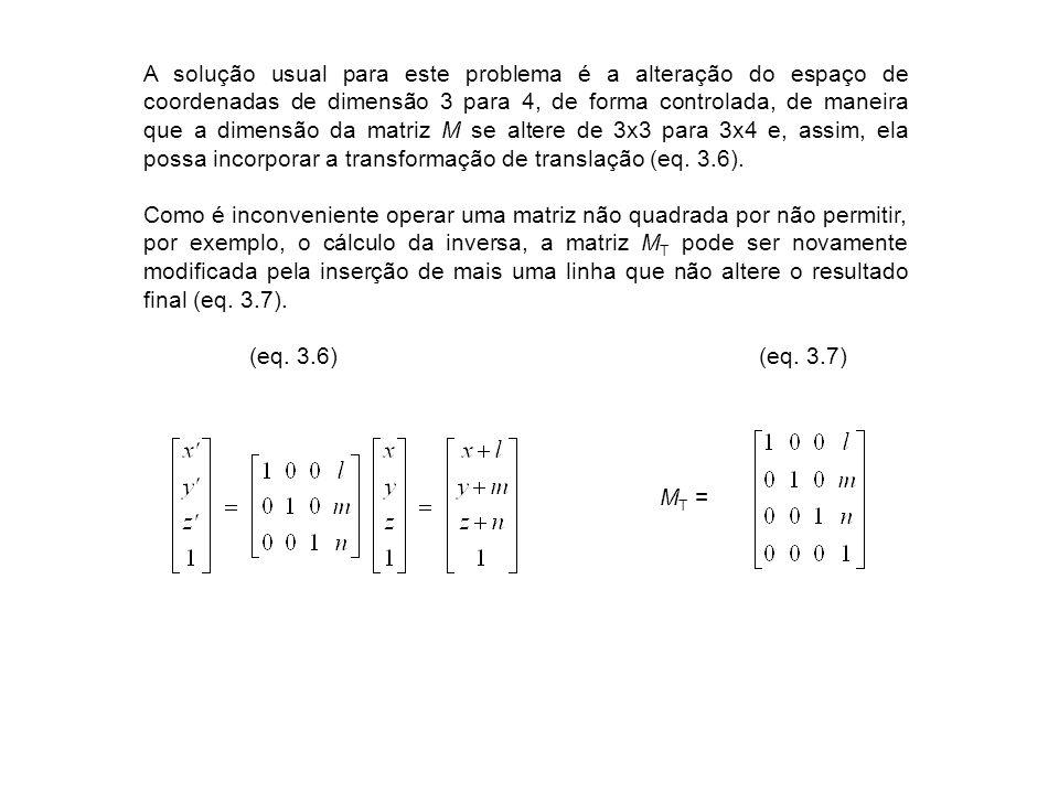 A solução usual para este problema é a alteração do espaço de coordenadas de dimensão 3 para 4, de forma controlada, de maneira que a dimensão da matriz M se altere de 3x3 para 3x4 e, assim, ela possa incorporar a transformação de translação (eq. 3.6).
