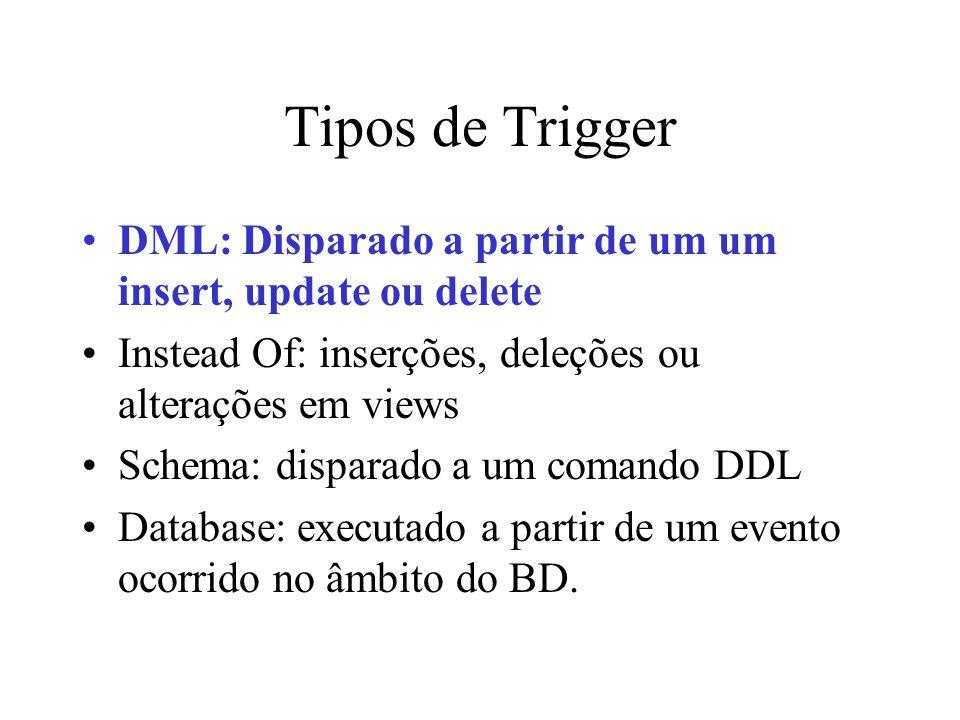 Tipos de Trigger DML: Disparado a partir de um um insert, update ou delete. Instead Of: inserções, deleções ou alterações em views.