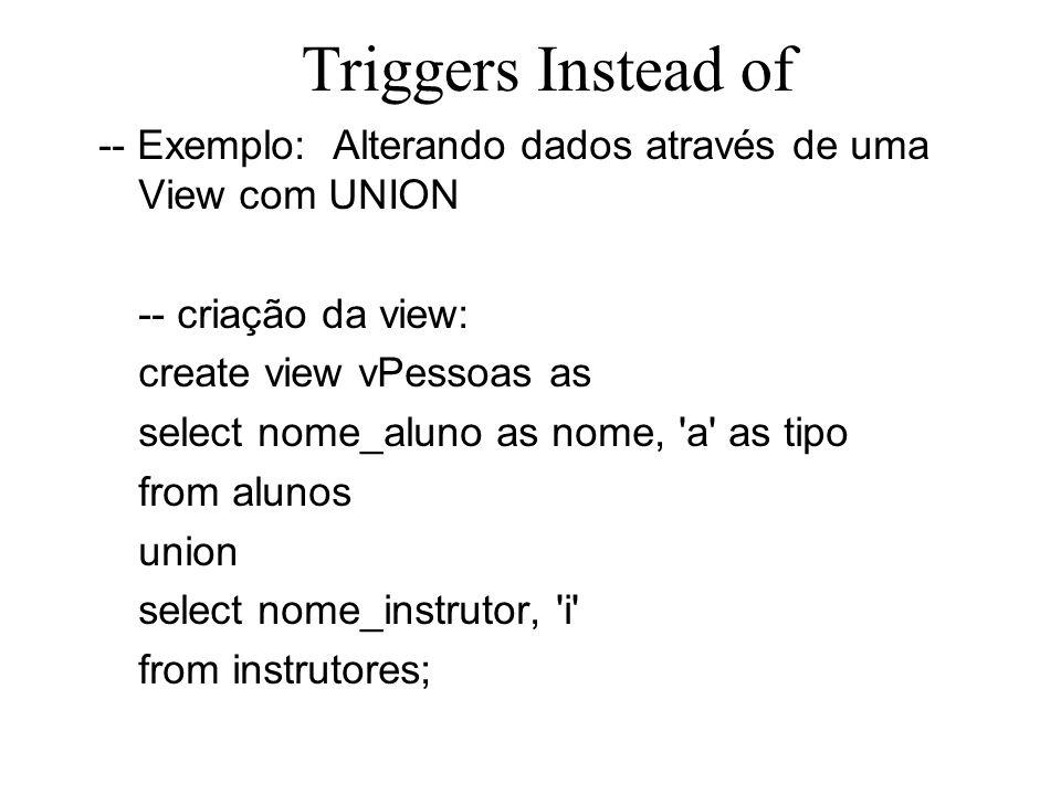 Triggers Instead of-- Exemplo: Alterando dados através de uma View com UNION. -- criação da view: create view vPessoas as.