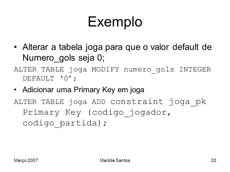 Exemplo Alterar a tabela joga para que o valor default de Numero_gols seja 0; ALTER TABLE joga MODIFY numero_gols INTEGER DEFAULT '0';