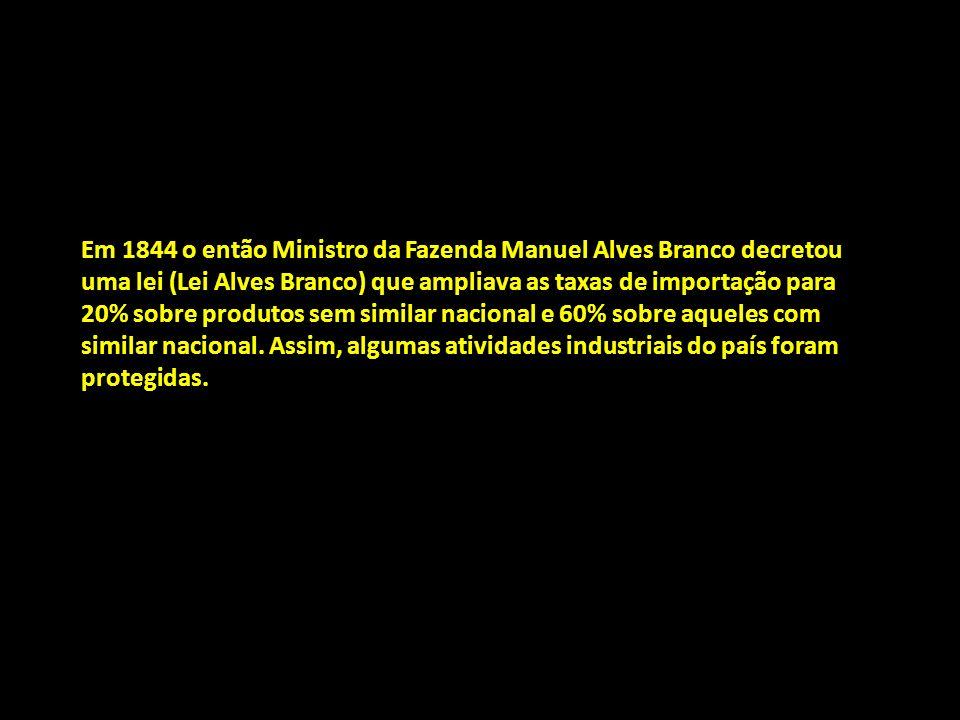 Em 1844 o então Ministro da Fazenda Manuel Alves Branco decretou uma lei (Lei Alves Branco) que ampliava as taxas de importação para 20% sobre produtos sem similar nacional e 60% sobre aqueles com similar nacional.