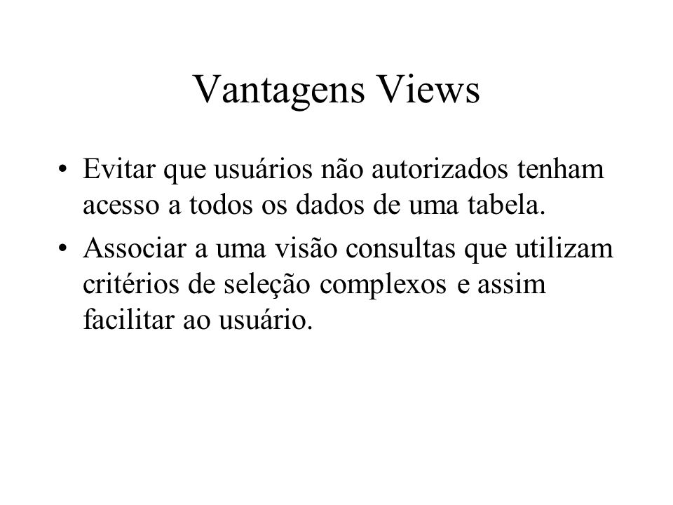 Vantagens Views Evitar que usuários não autorizados tenham acesso a todos os dados de uma tabela.