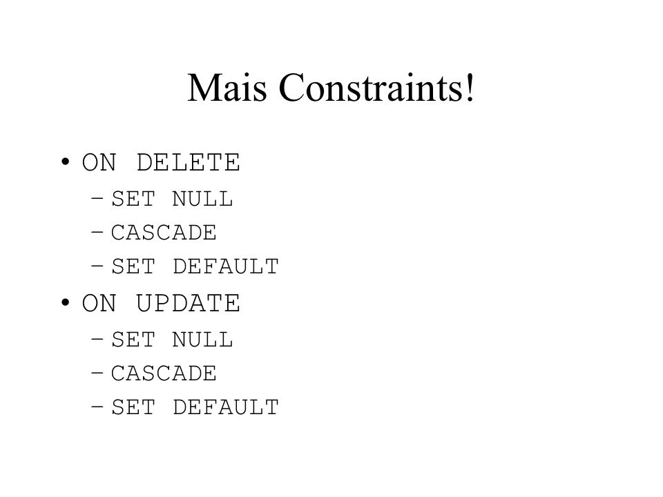 Mais Constraints! ON DELETE SET NULL CASCADE SET DEFAULT ON UPDATE