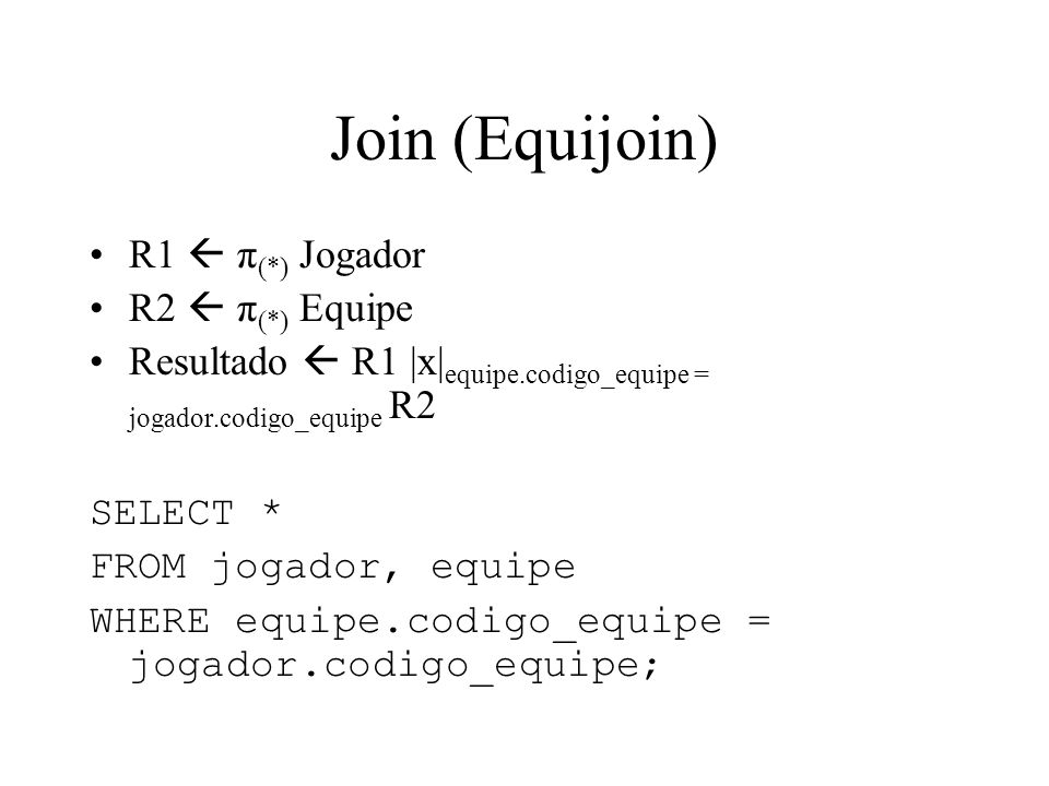 Join (Equijoin) R1  π(*) Jogador R2  π(*) Equipe