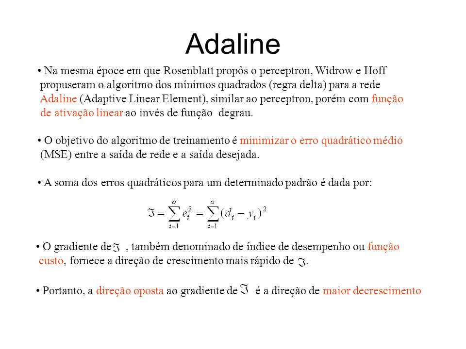 Adaline Na mesma époce em que Rosenblatt propôs o perceptron, Widrow e Hoff. propuseram o algoritmo dos mínimos quadrados (regra delta) para a rede.