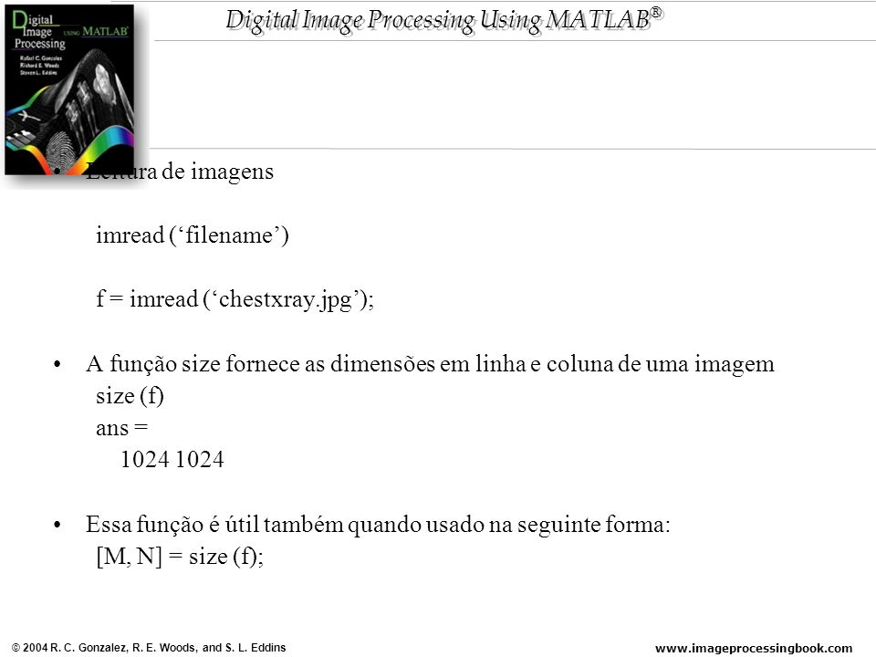 Leitura de imagens imread ('filename') f = imread ('chestxray.jpg'); A função size fornece as dimensões em linha e coluna de uma imagem.