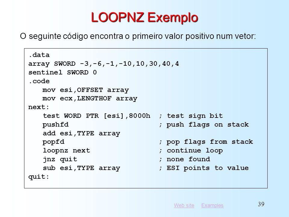 LOOPNZ Exemplo O seguinte código encontra o primeiro valor positivo num vetor: .data. array SWORD -3,-6,-1,-10,10,30,40,4.
