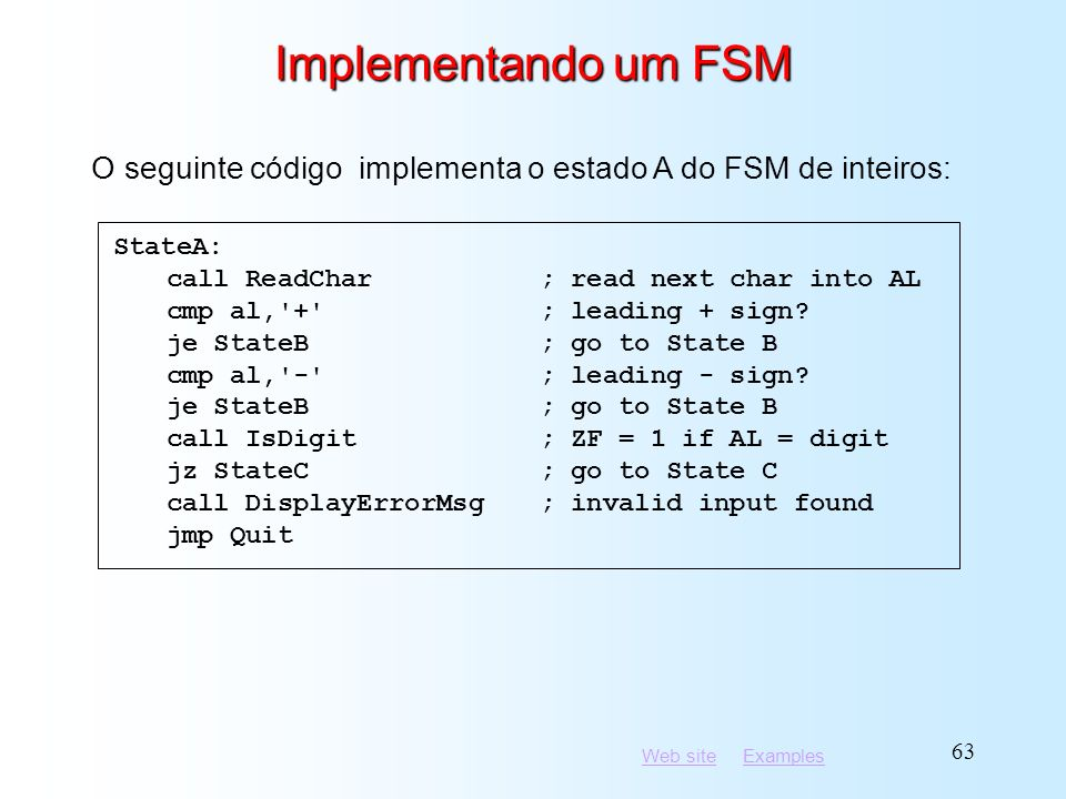 Implementando um FSM O seguinte código implementa o estado A do FSM de inteiros: StateA: call ReadChar ; read next char into AL.