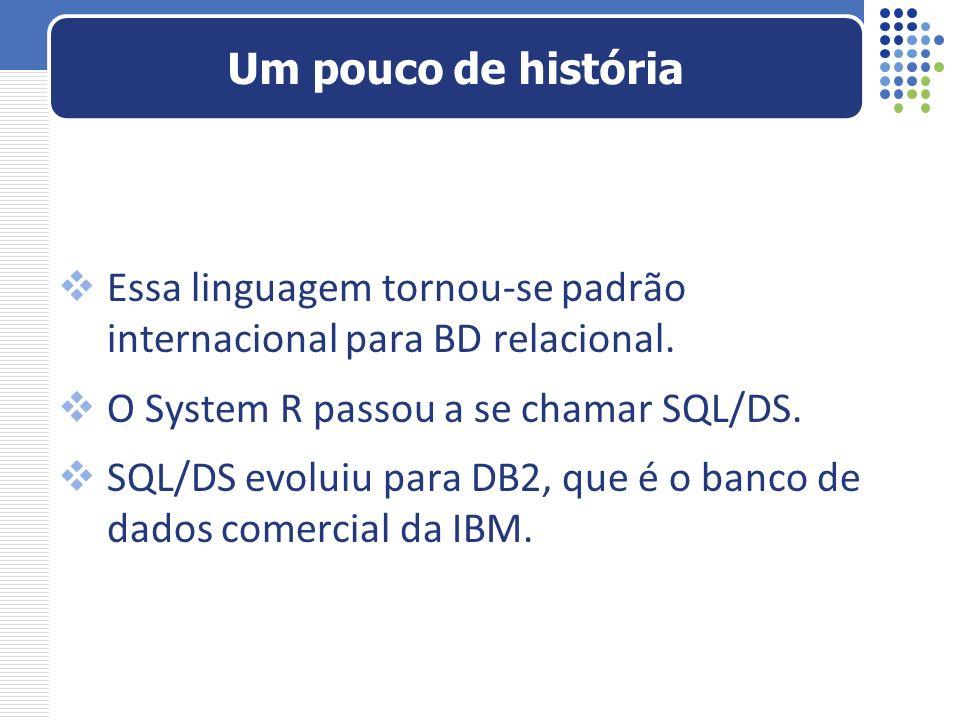 Um pouco de história Essa linguagem tornou-se padrão internacional para BD relacional. O System R passou a se chamar SQL/DS.