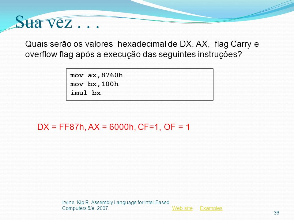 Sua vez . . . Quais serão os valores hexadecimal de DX, AX, flag Carry e overflow flag após a execução das seguintes instruções